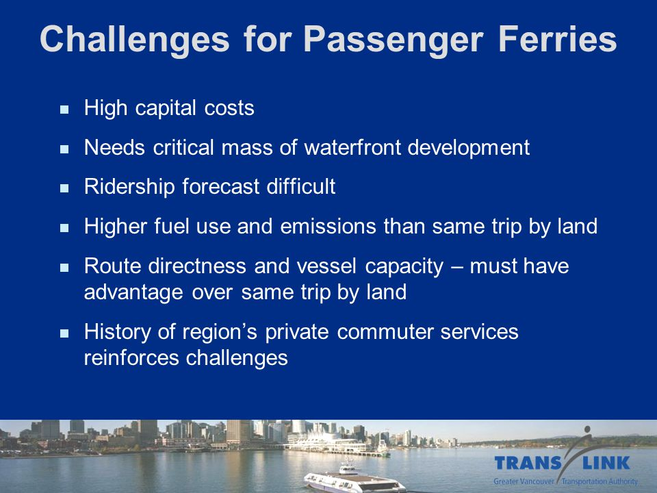 Challenges for Passenger Ferries High capital costs Needs critical mass of waterfront development Ridership forecast difficult Higher fuel use and emi