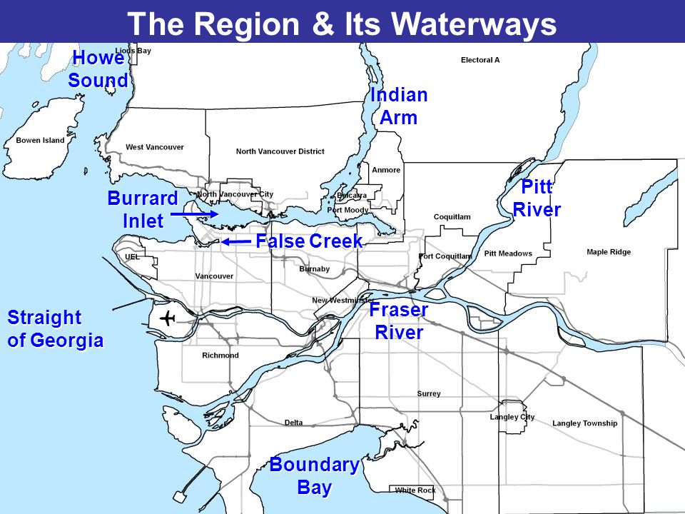 The Region & Its Waterways Burrard Inlet Burrard Inlet Howe Sound Howe Sound False Creek Fraser River Fraser River Boundary Bay Boundary Bay Pitt Rive