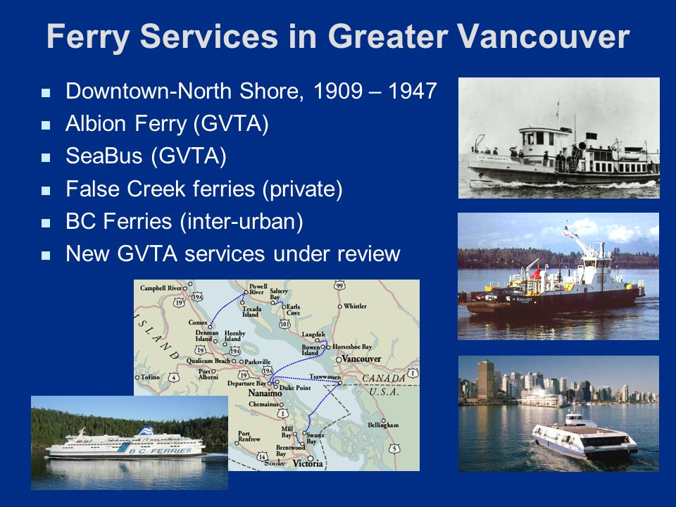 Ferry Services in Greater Vancouver Downtown-North Shore, 1909 – 1947 Albion Ferry (GVTA) SeaBus (GVTA) False Creek ferries (private) BC Ferries (inte