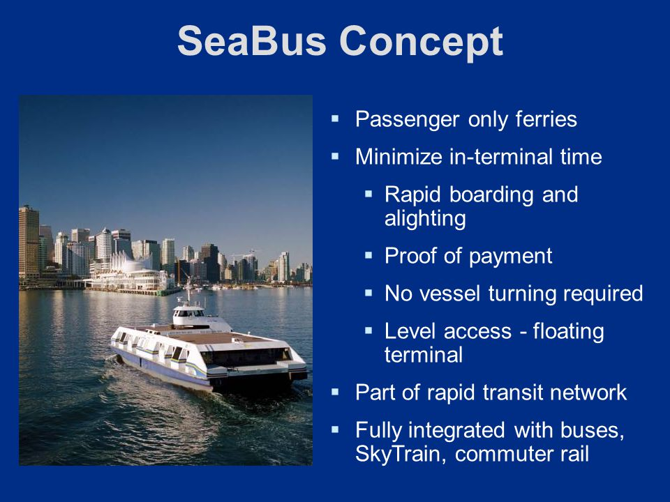 SeaBus Concept Passenger only ferries Minimize in-terminal time Rapid boarding and alighting Proof of payment No vessel turning required Level access