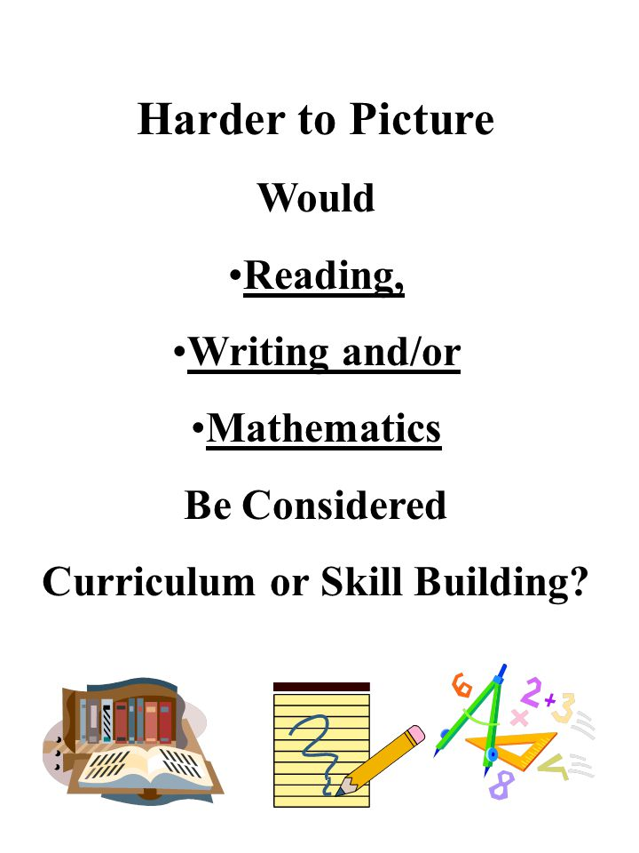 Harder to Picture Would Reading, Writing and/or Mathematics Be Considered Curriculum or Skill Building?