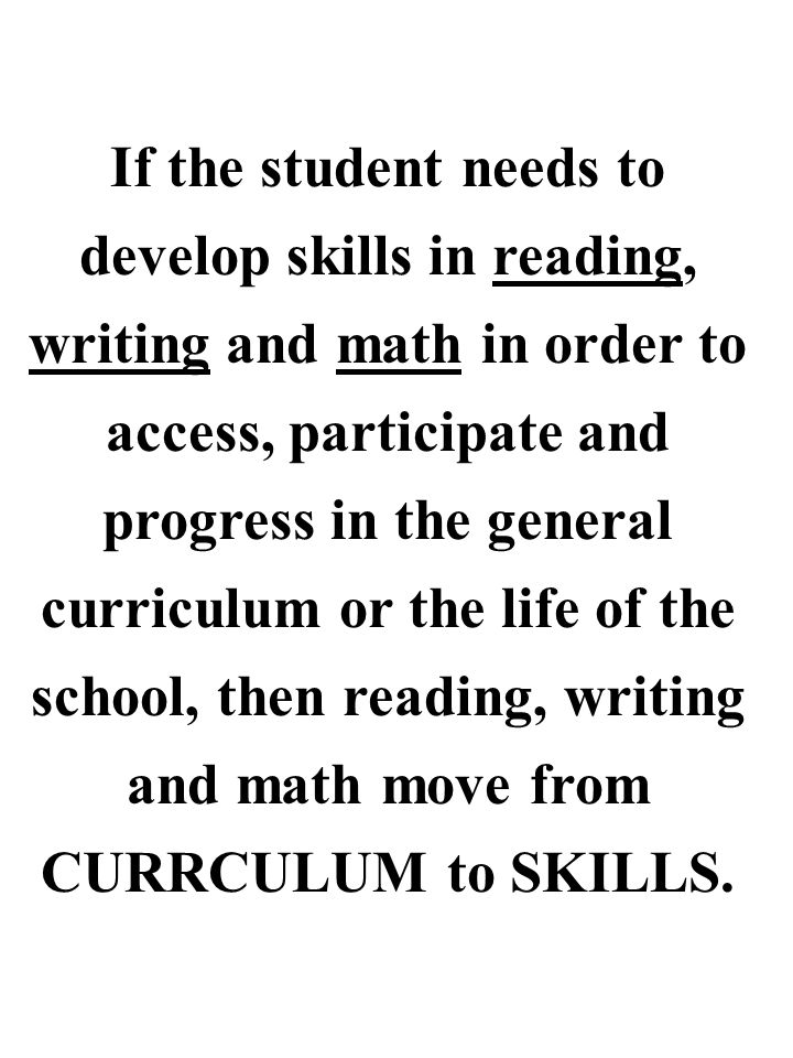 If the student needs to develop skills in reading, writing and math in order to access, participate and progress in the general curriculum or the life of the school, then reading, writing and math move from CURRCULUM to SKILLS.