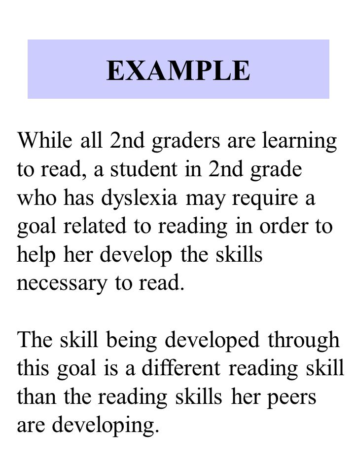 EXAMPLE While all 2nd graders are learning to read, a student in 2nd grade who has dyslexia may require a goal related to reading in order to help her develop the skills necessary to read.