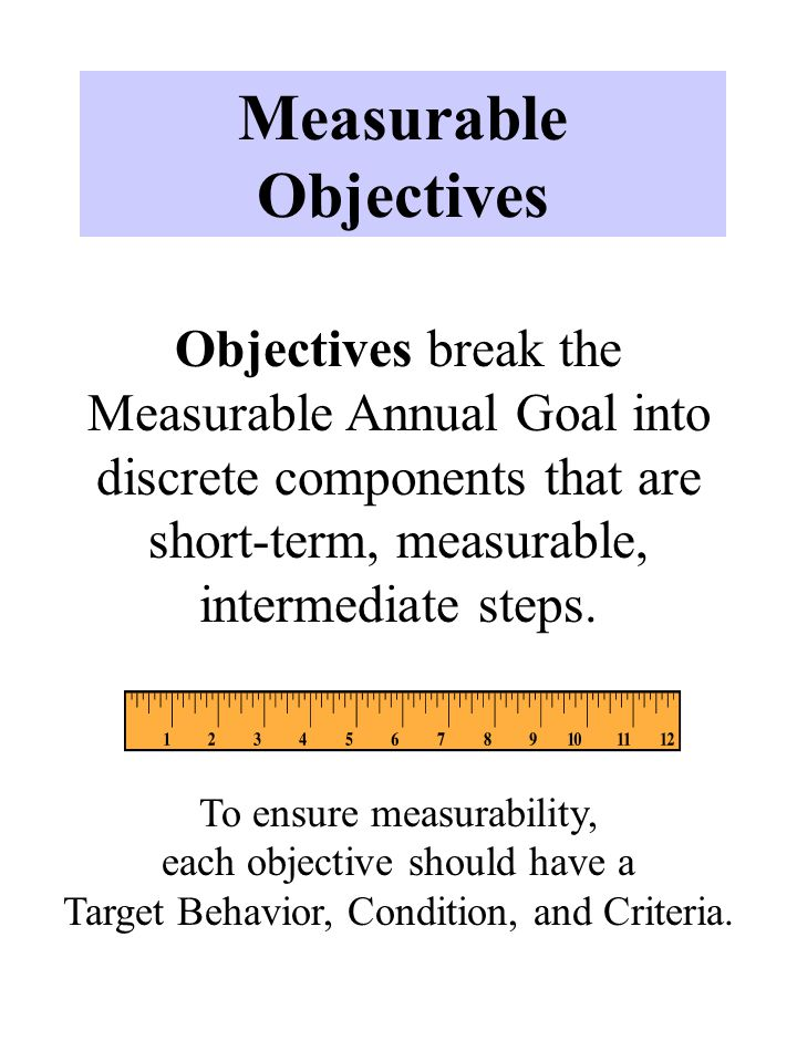 Measurable Objectives Objectives break the Measurable Annual Goal into discrete components that are short-term, measurable, intermediate steps.