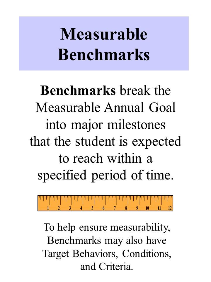 Measurable Benchmarks Benchmarks break the Measurable Annual Goal into major milestones that the student is expected to reach within a specified period of time.