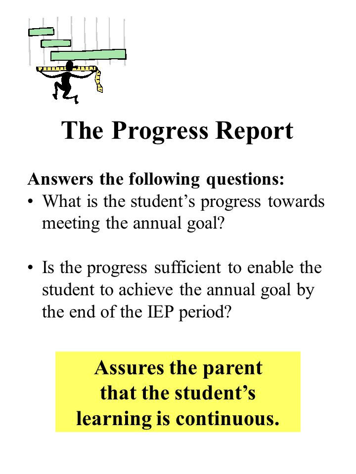 The Progress Report Answers the following questions: What is the students progress towards meeting the annual goal.
