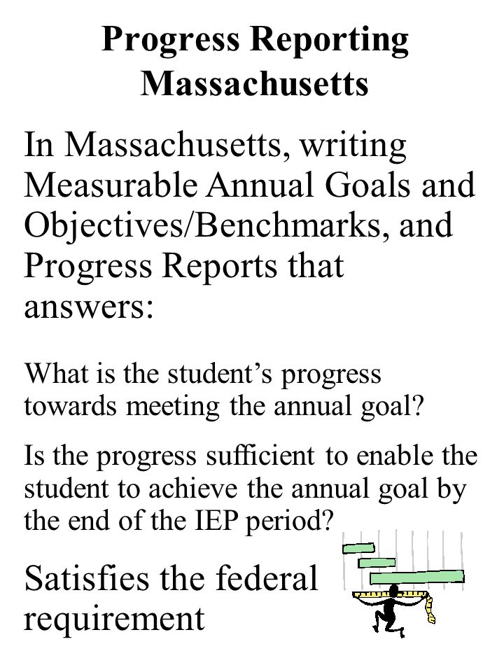 Progress Reporting Massachusetts In Massachusetts, writing Measurable Annual Goals and Objectives/Benchmarks, and Progress Reports that answers: What is the students progress towards meeting the annual goal.