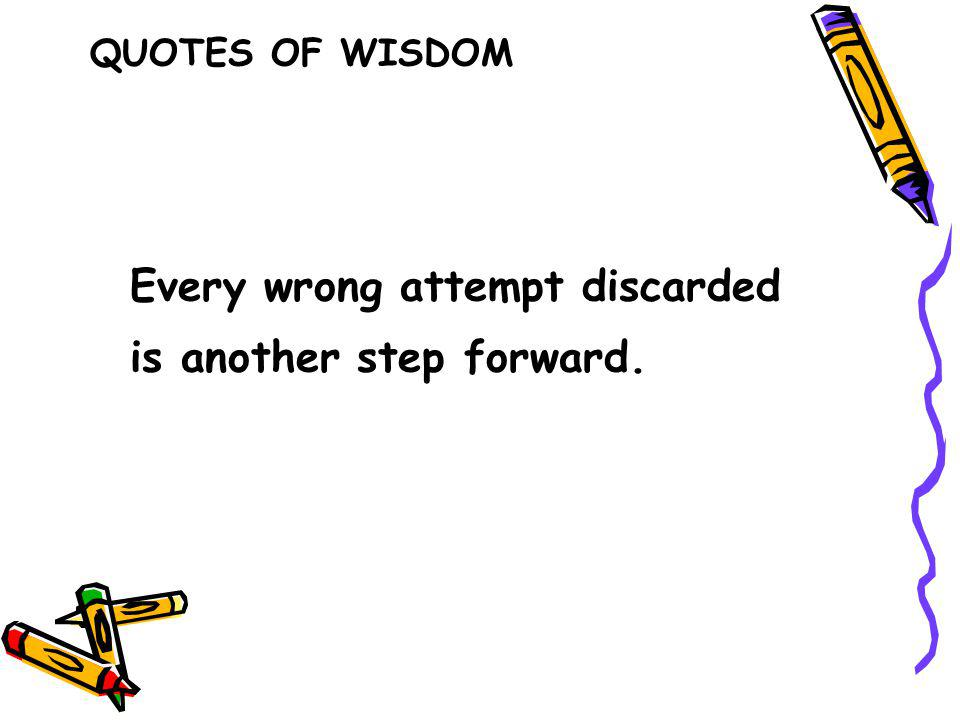Every wrong attempt discarded is another step forward. QUOTES OF WISDOM