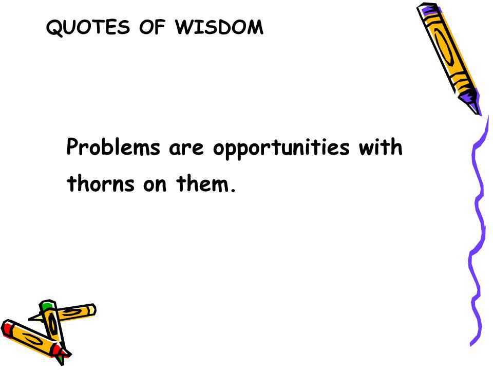 Problems are opportunities with thorns on them. QUOTES OF WISDOM