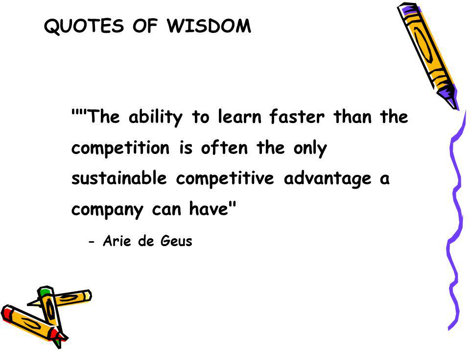 The ability to learn faster than the competition is often the only sustainable competitive advantage a company can have - Arie de Geus QUOTES OF WISDOM