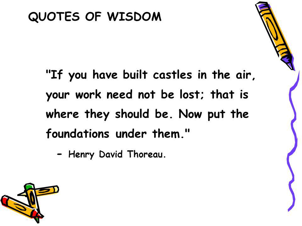 If you have built castles in the air, your work need not be lost; that is where they should be.