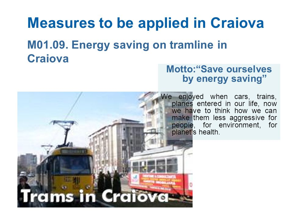 Measures to be applied in Craiova Motto:Save ourselves by energy saving We enjoyed when cars, trains, planes entered in our life, now we have to think how we can make them less aggressive for people, for environment, for planet s health.