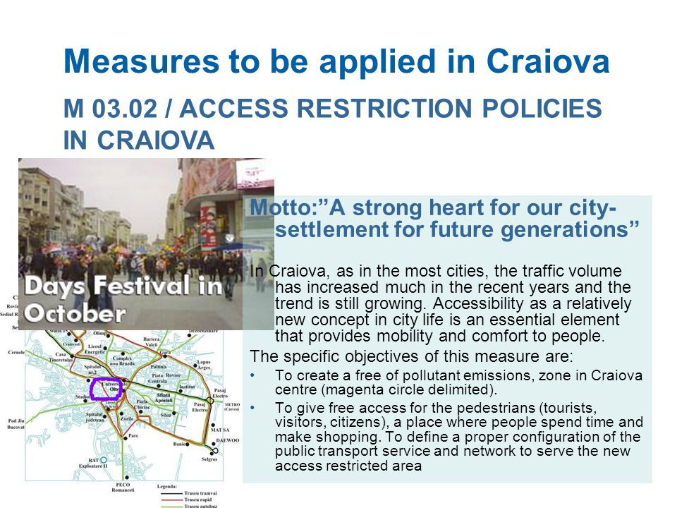 Measures to be applied in Craiova M 03.02 / ACCESS RESTRICTION POLICIES IN CRAIOVA Motto:A strong heart for our city- settlement for future generations In Craiova, as in the most cities, the traffic volume has increased much in the recent years and the trend is still growing.