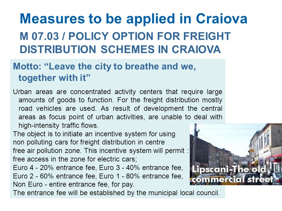 Measures to be applied in Craiova M 07.03 / POLICY OPTION FOR FREIGHT DISTRIBUTION SCHEMES IN CRAIOVA Motto: Leave the city to breathe and we, together with it Urban areas are concentrated activity centers that require large amounts of goods to function.