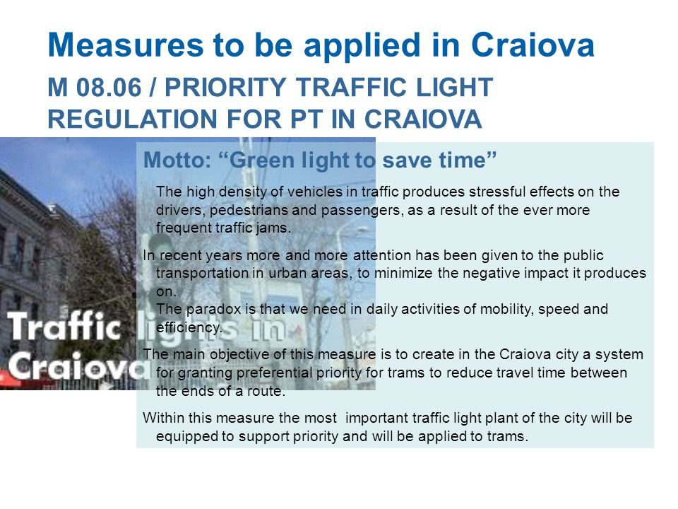 Measures to be applied in Craiova M 08.06 / PRIORITY TRAFFIC LIGHT REGULATION FOR PT IN CRAIOVA Motto: Green light to save time The high density of vehicles in traffic produces stressful effects on the drivers, pedestrians and passengers, as a result of the ever more frequent traffic jams.