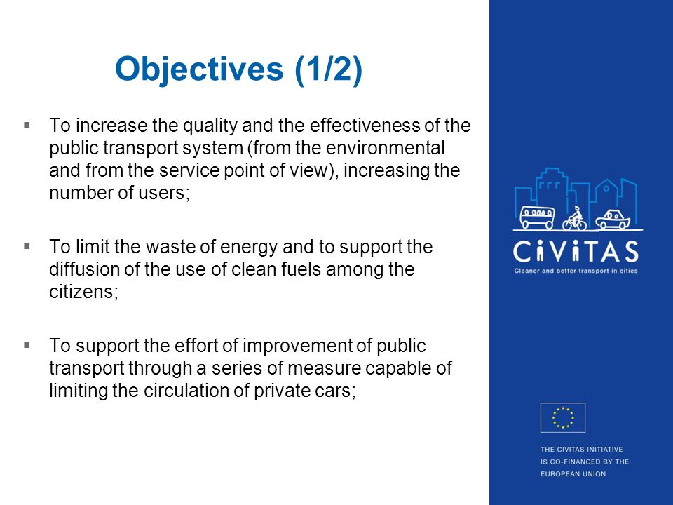 Objectives (1/2) To increase the quality and the effectiveness of the public transport system (from the environmental and from the service point of view), increasing the number of users; To limit the waste of energy and to support the diffusion of the use of clean fuels among the citizens; To support the effort of improvement of public transport through a series of measure capable of limiting the circulation of private cars;