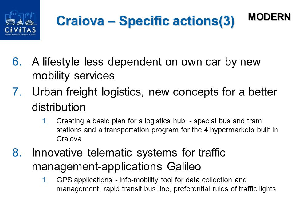 Craiova – Specific actions(3) 6.A lifestyle less dependent on own car by new mobility services 7.Urban freight logistics, new concepts for a better distribution 1.Creating a basic plan for a logistics hub - special bus and tram stations and a transportation program for the 4 hypermarkets built in Craiova 8.Innovative telematic systems for traffic management-applications Galileo 1.GPS applications - info-mobility tool for data collection and management, rapid transit bus line, preferential rules of traffic lights MODERN