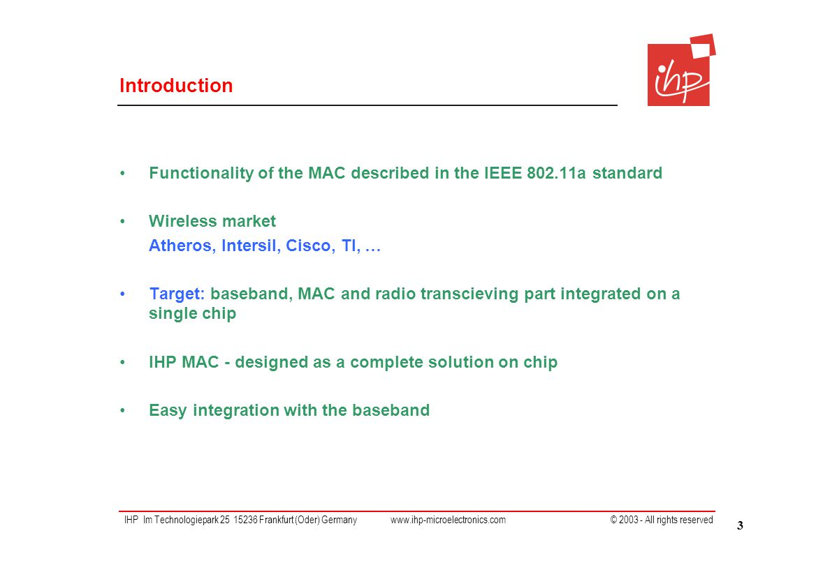 IHP Im Technologiepark 25 15236 Frankfurt (Oder) Germany www.ihp-microelectronics.com © 2003 - All rights reserved Introduction Functionality of the MAC described in the IEEE 802.11a standard Wireless market Atheros, Intersil, Cisco, TI, … Target: baseband, MAC and radio transcieving part integrated on a single chip IHP MAC - designed as a complete solution on chip Easy integration with the baseband 3