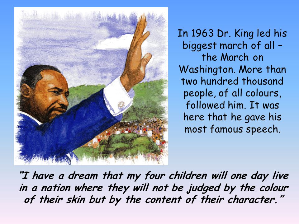 In 1963 Dr. King led his biggest march of all – the March on Washington. More than two hundred thousand people, of all colours, followed him. It was h