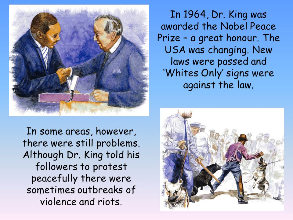 In 1964, Dr. King was awarded the Nobel Peace Prize – a great honour. The USA was changing. New laws were passed and Whites Only signs were against th