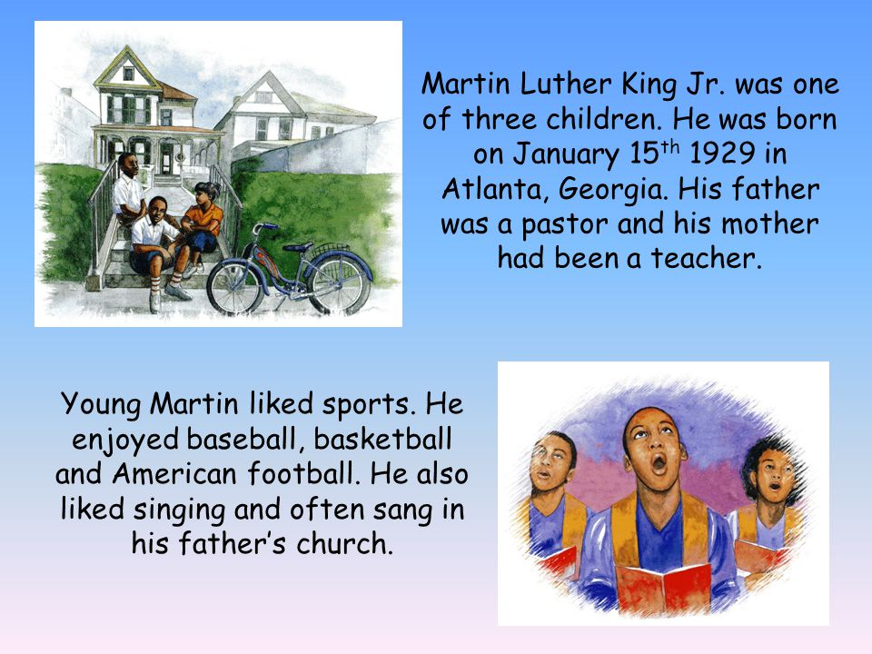 Martin Luther King Jr. was one of three children. He was born on January 15 th 1929 in Atlanta, Georgia. His father was a pastor and his mother had be