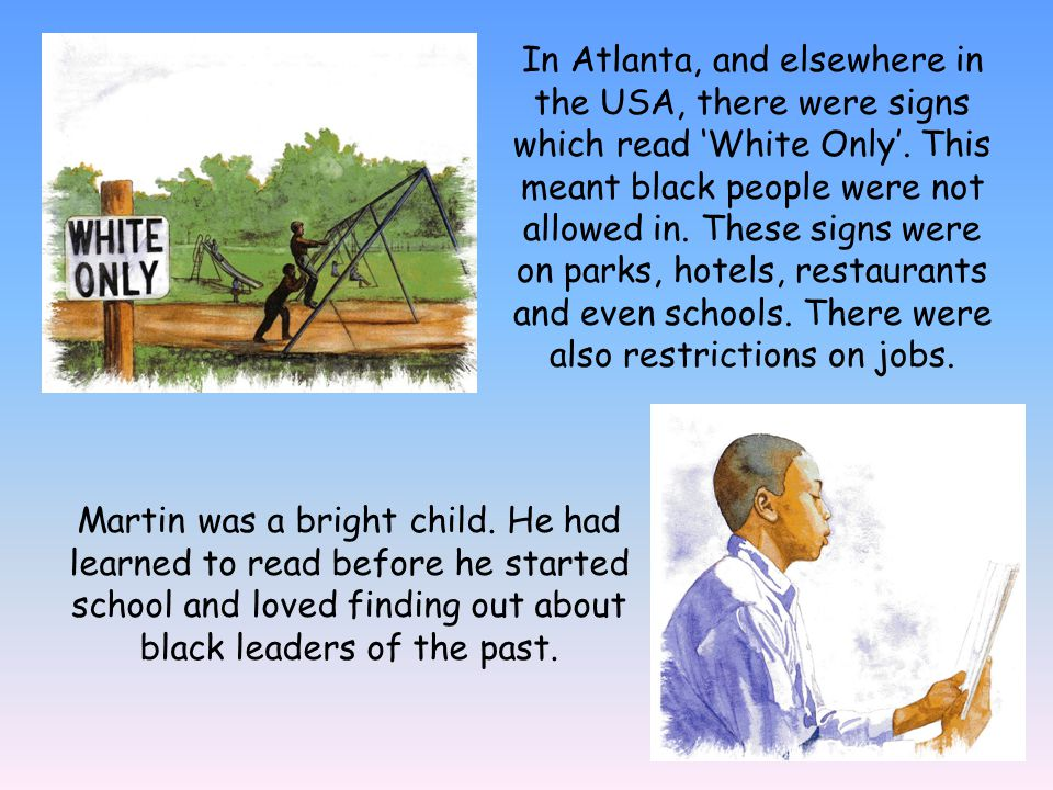In Atlanta, and elsewhere in the USA, there were signs which read White Only. This meant black people were not allowed in. These signs were on parks,