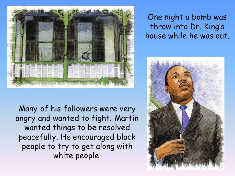 One night a bomb was throw into Dr. Kings house while he was out. Many of his followers were very angry and wanted to fight. Martin wanted things to b