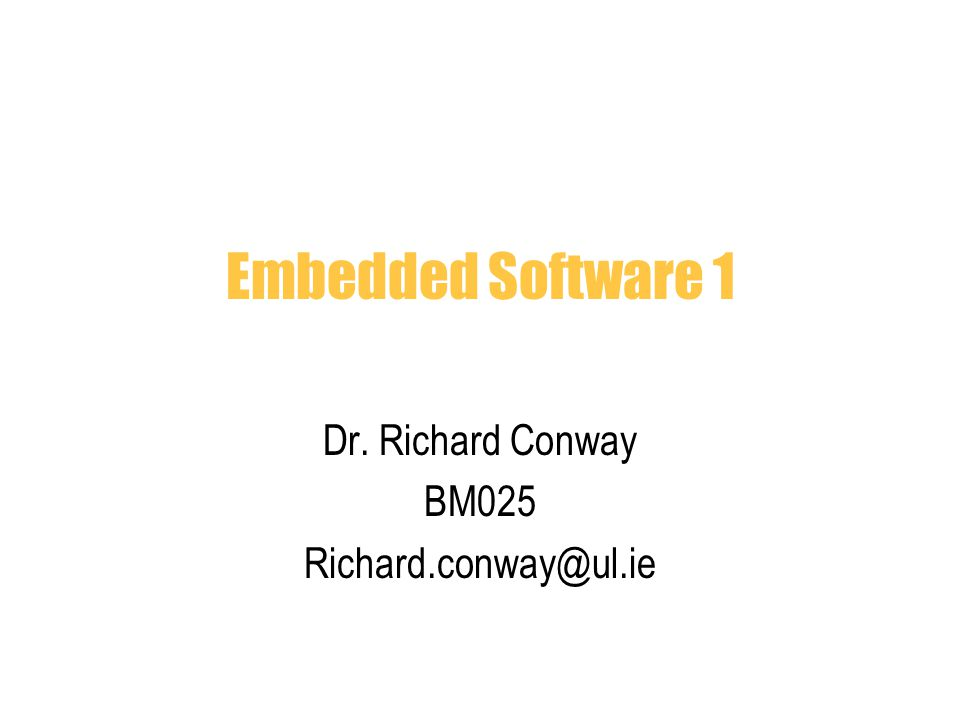 Embedded Software 1 Dr. Richard Conway BM025 Richard.conway@ul.ie