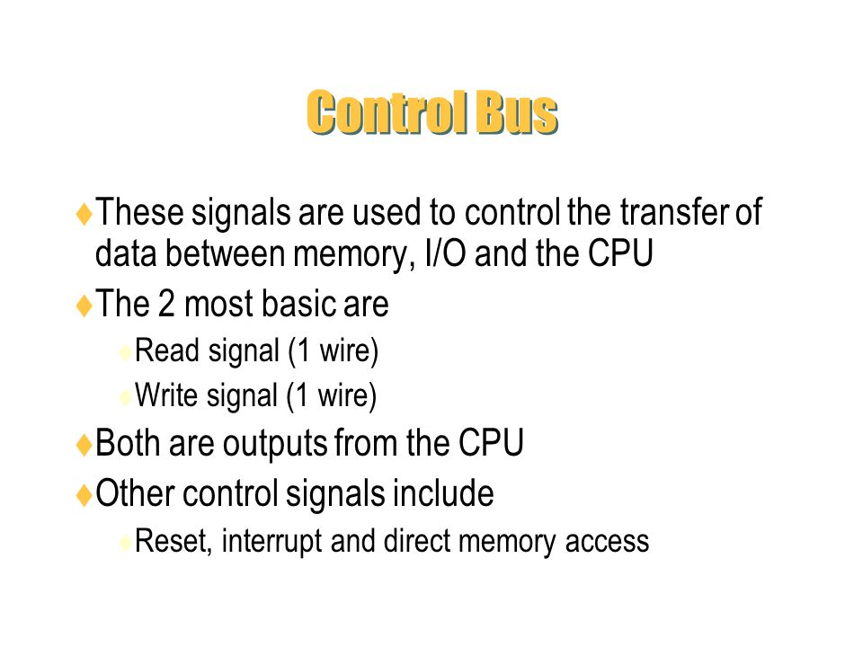 Control Bus These signals are used to control the transfer of data between memory, I/O and the CPU The 2 most basic are Read signal (1 wire) Write sig