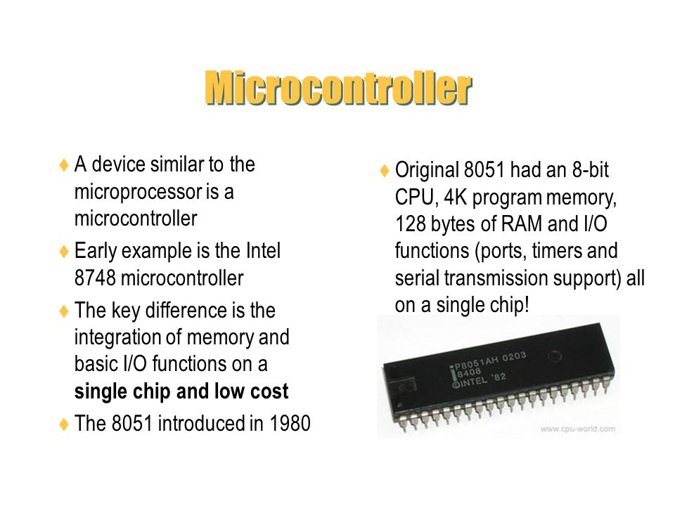 Microcontroller A device similar to the microprocessor is a microcontroller Early example is the Intel 8748 microcontroller The key difference is the