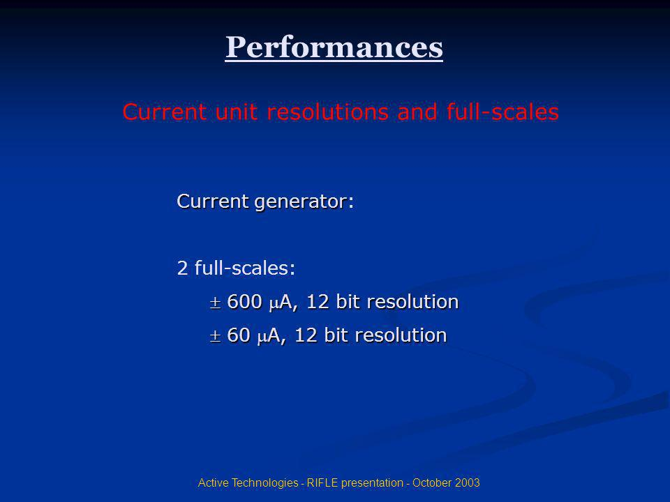 Active Technologies - RIFLE presentation - October 2003 Performances Current generator: 2 full-scales: 600 A, 12 bit resolution 60 A, 12 bit resolutio