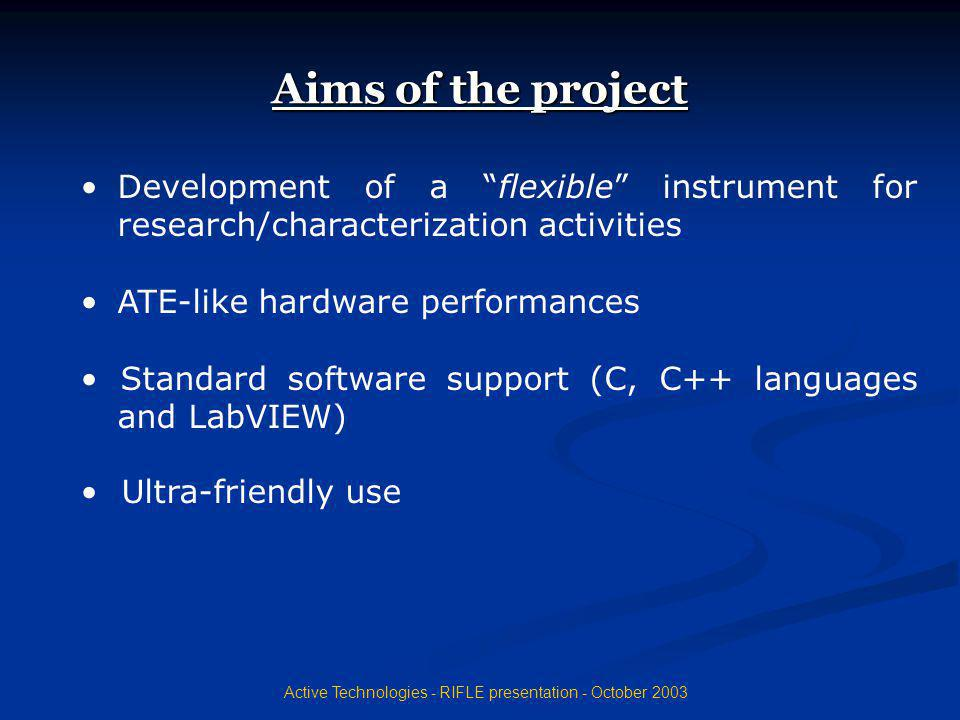 Active Technologies - RIFLE presentation - October 2003 Flexible instrument: why New products development andcharacterization require high flexibility(data acquisition, signal waveforms, voltages, …) What if philosophy Possibility of identify and track selected cells Possibility of evaluating the impact of any modification on long-term reliability Possibility of immediate availability of measure s results