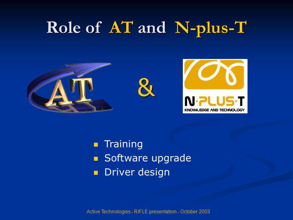 Active Technologies - RIFLE presentation - October 2003 Role of AT and N-plus-T Training Software upgrade Driver design &