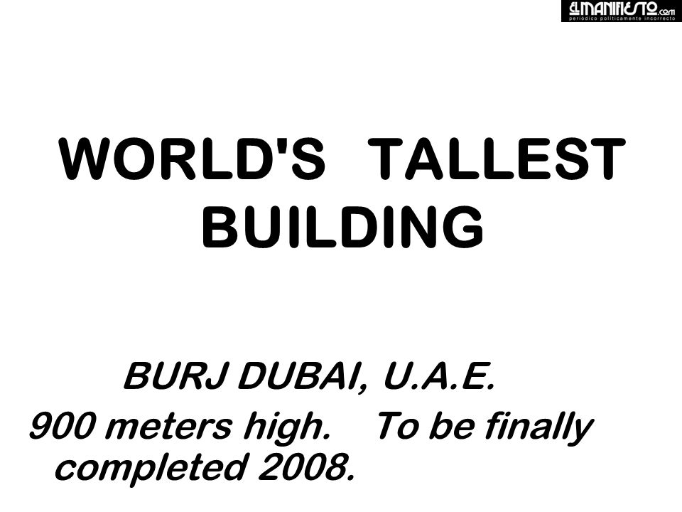 WORLD S TALLEST BUILDING BURJ DUBAI, U.A.E. 900 meters high. To be finally completed 2008.
