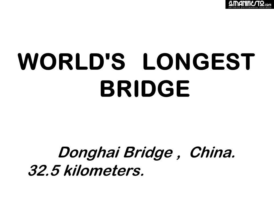 WORLD S LONGEST BRIDGE Donghai Bridge, China. 32.5 kilometers.