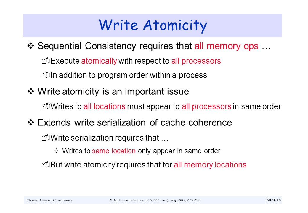 Shared Memory Consistency© Muhamed Mudawar, CSE 661 – Spring 2005, KFUPMSlide 18 Write Atomicity Sequential Consistency requires that all memory ops …