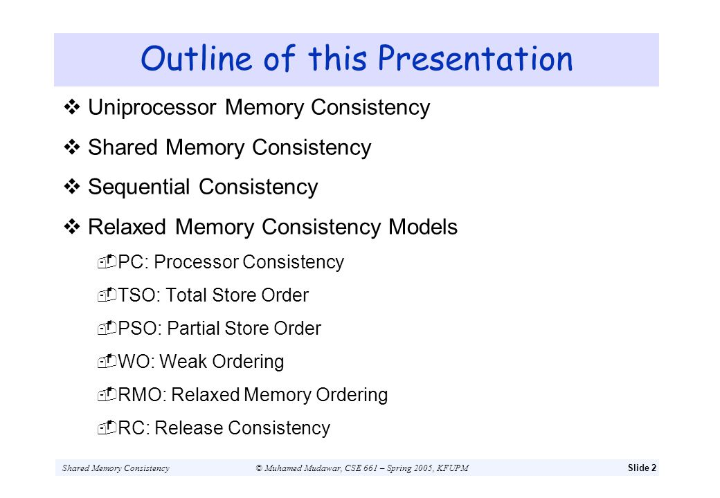 Shared Memory Consistency© Muhamed Mudawar, CSE 661 – Spring 2005, KFUPMSlide 13 Some Optimizations that Violate SC Write Buffers with Read Bypassing Processor inserts a write into a write buffer and proceeds Without waiting for the write to complete Subsequent unrelated reads can bypass the write in buffer Optimization gives priority to reads to reduce their latency Non-Blocking Reads Recent processors can proceed past a read miss Subsequent unrelated memory operation can bypass read miss Using a non-blocking cache and dynamic scheduling Out-of-Order Writes Multiple writes may be serviced concurrently Writes may complete out of program order
