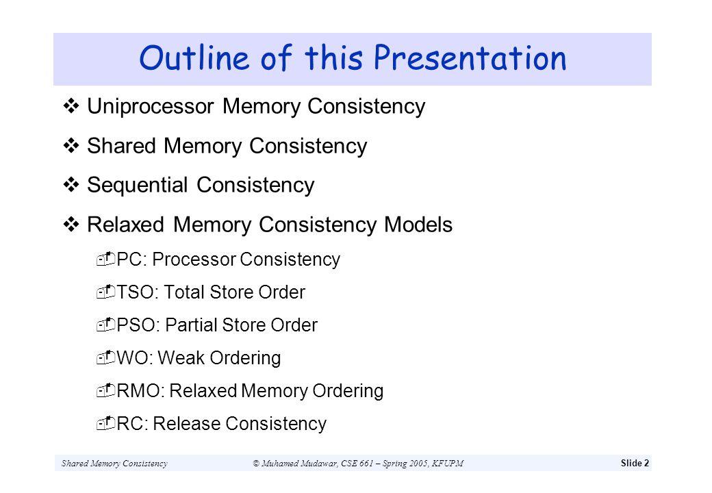 Shared Memory Consistency© Muhamed Mudawar, CSE 661 – Spring 2005, KFUPMSlide 2 Outline of this Presentation Uniprocessor Memory Consistency Shared Me
