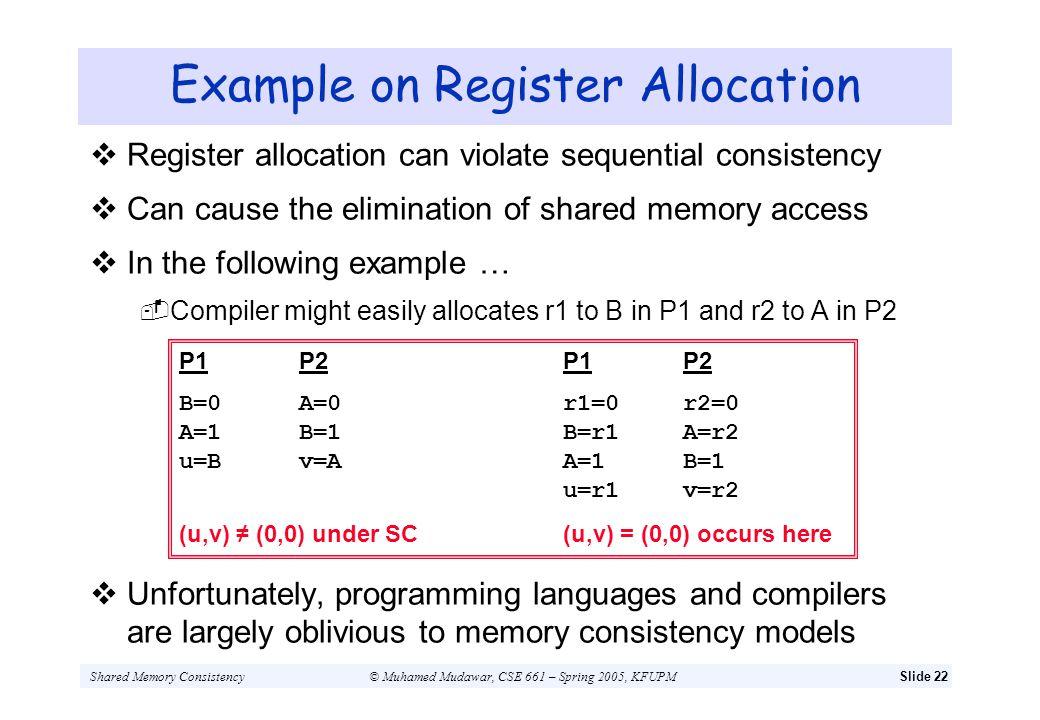 Shared Memory Consistency© Muhamed Mudawar, CSE 661 – Spring 2005, KFUPMSlide 22 Example on Register Allocation Register allocation can violate sequen
