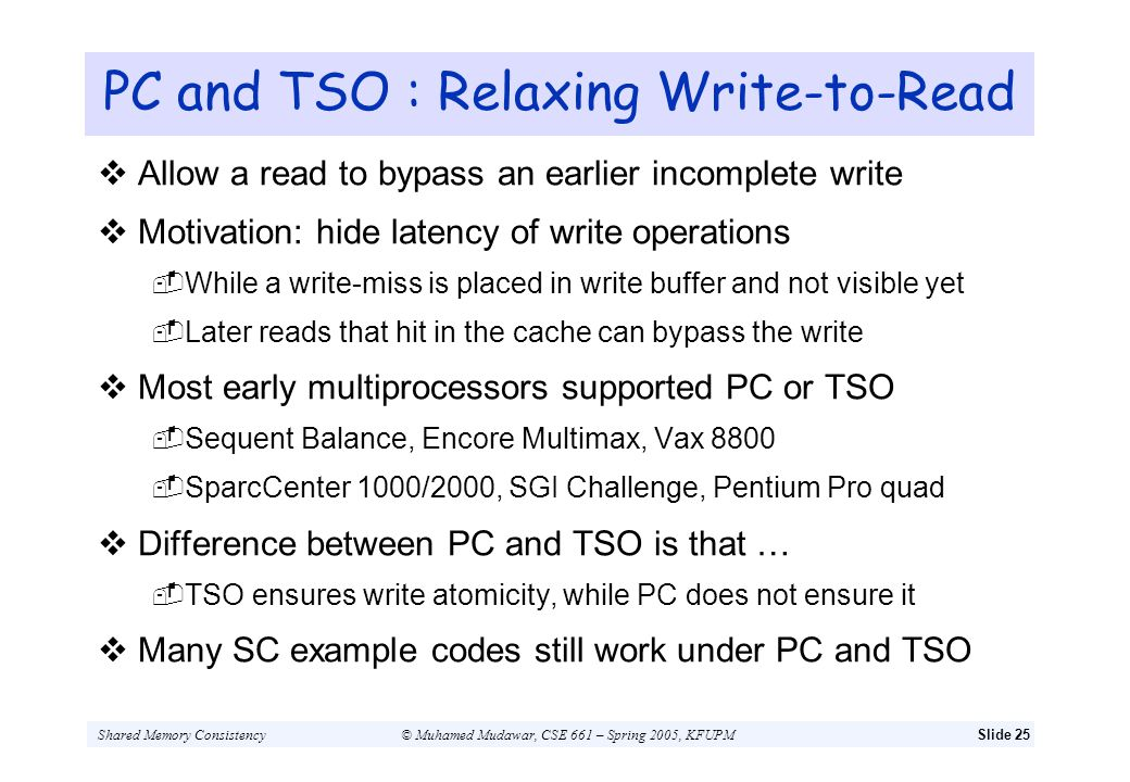 Shared Memory Consistency© Muhamed Mudawar, CSE 661 – Spring 2005, KFUPMSlide 25 PC and TSO : Relaxing Write-to-Read Allow a read to bypass an earlier