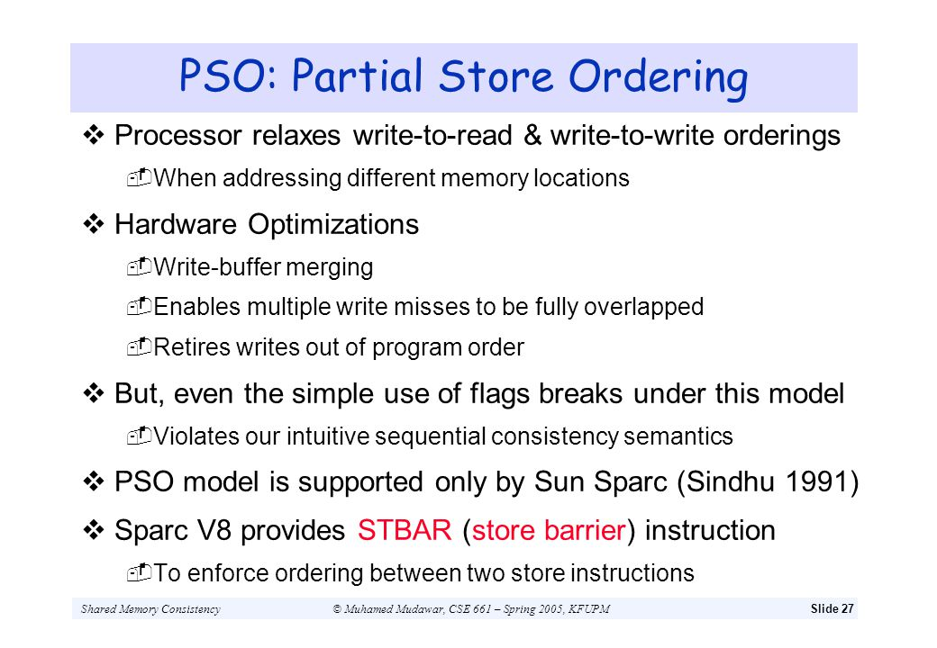 Shared Memory Consistency© Muhamed Mudawar, CSE 661 – Spring 2005, KFUPMSlide 27 PSO: Partial Store Ordering Processor relaxes write-to-read & write-t