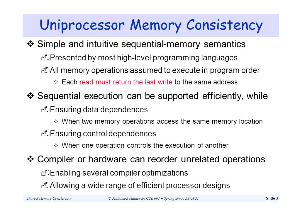 Shared Memory Consistency© Muhamed Mudawar, CSE 661 – Spring 2005, KFUPMSlide 14 Write Buffers with Read Bypassing Following example shows importance of … Maintaining order between a write and a following read Even when there is no data or control dependence between them P1 Flag1 = 1 if (Flag2 == 0) { Critical Section } P2 Flag2 = 1 if (Flag1 == 0) { Critical Section } Deckers Algorithm for ensuring mutual exclusion Shared Memory P1 Flag1 = 1 Write Buffer Read Flag2 Shared Bus Flag1 : 0 Flag2 : 0 S S D-Cache P2 Flag2 = 1 Write Buffer Read Flag1 Flag1 : 0 Flag2 : 0 S S D-Cache Waiting for bus