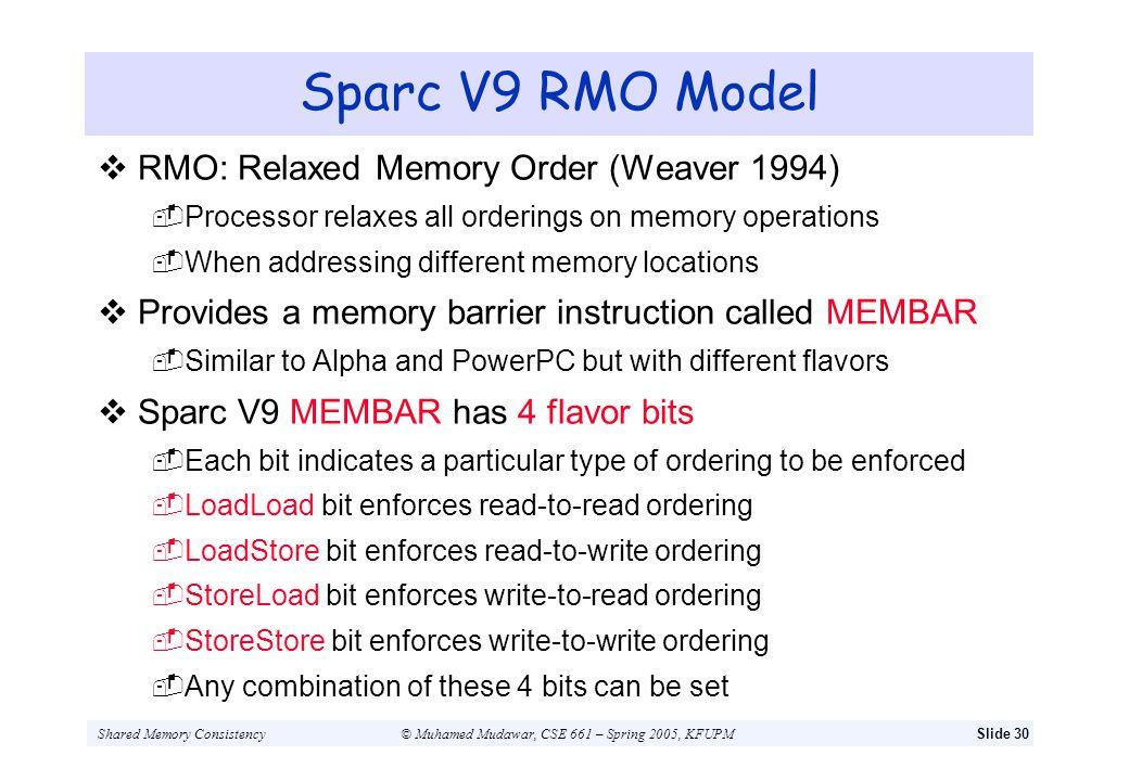 Shared Memory Consistency© Muhamed Mudawar, CSE 661 – Spring 2005, KFUPMSlide 30 Sparc V9 RMO Model RMO: Relaxed Memory Order (Weaver 1994) Processor