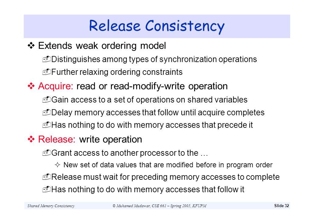 Shared Memory Consistency© Muhamed Mudawar, CSE 661 – Spring 2005, KFUPMSlide 32 Release Consistency Extends weak ordering model Distinguishes among t