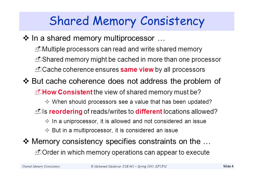 Shared Memory Consistency© Muhamed Mudawar, CSE 661 – Spring 2005, KFUPMSlide 5 Shared Memory Consistency: Example Consider the code fragments executed by P1 & P2 P1:A = 0;P2:B = 0;...