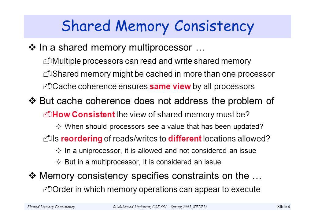 Shared Memory Consistency© Muhamed Mudawar, CSE 661 – Spring 2005, KFUPMSlide 4 Shared Memory Consistency In a shared memory multiprocessor … Multiple
