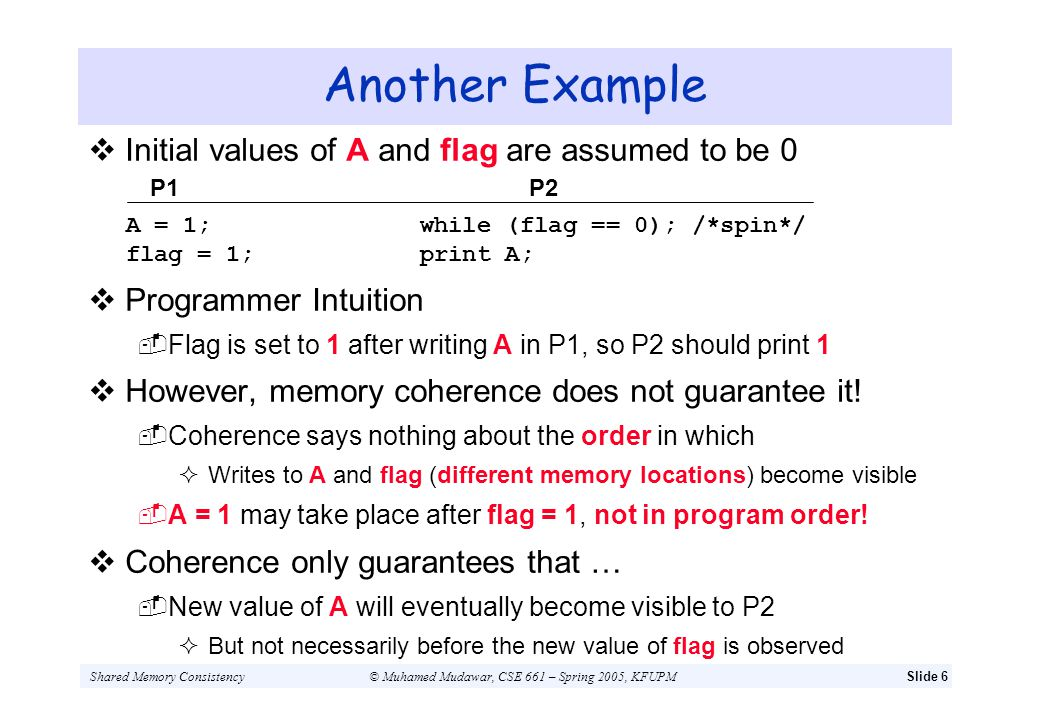 Shared Memory Consistency© Muhamed Mudawar, CSE 661 – Spring 2005, KFUPMSlide 17 Out-of-Order Writes – contd Consider a distributed shared memory multiprocessor Writes are issued in-order, but might complete out-of-order Following example shows importance of write completion To maintaining program order between two writes P1 A = new value Flag = 1...