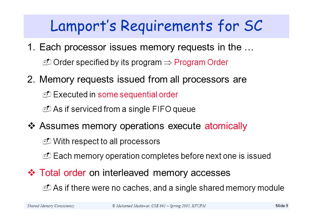 Shared Memory Consistency© Muhamed Mudawar, CSE 661 – Spring 2005, KFUPMSlide 10 Dubois Requirements for SC 1.Each processor issues memory requests in … The order specified by the program Program Order 2.After a store operation is issued … Issuing processor should wait for the store to complete Before issuing its next memory operation 3.After a load operation is issued … Issuing processor should wait for the load to complete Before issuing its next memory operation Last 2 points ensure atomicity of all memory operations With respect to all processors
