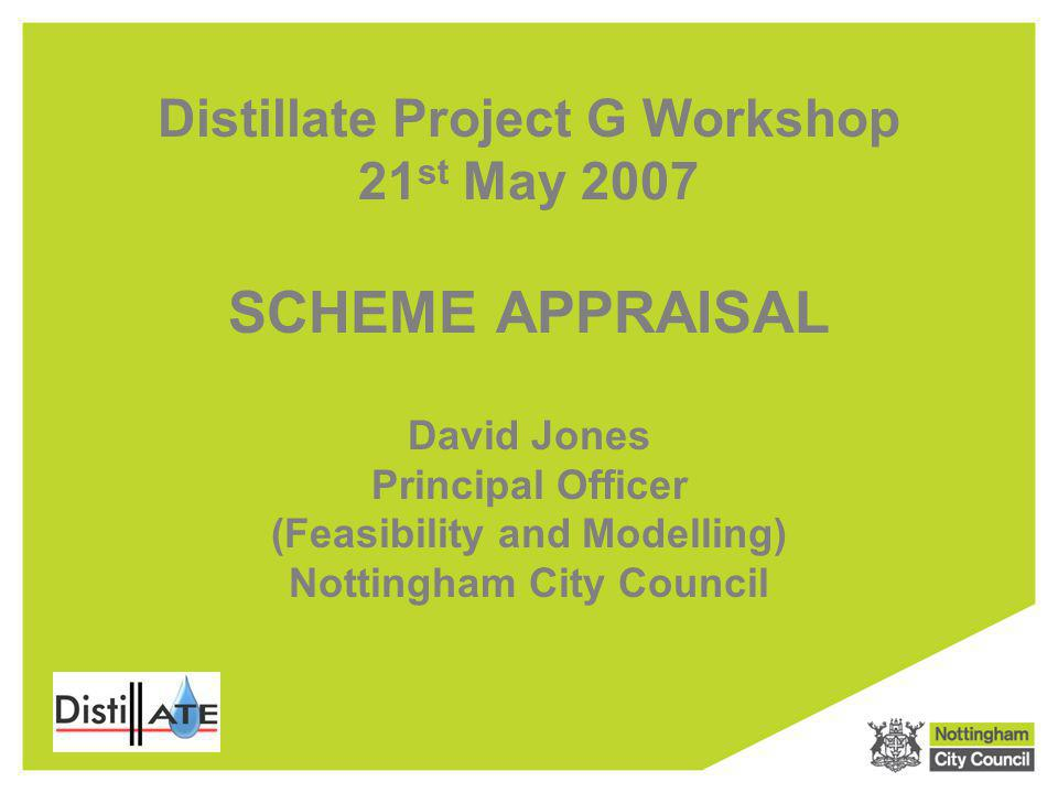 Distillate Project G Workshop 21 st May 2007 SCHEME APPRAISAL David Jones Principal Officer (Feasibility and Modelling) Nottingham City Council