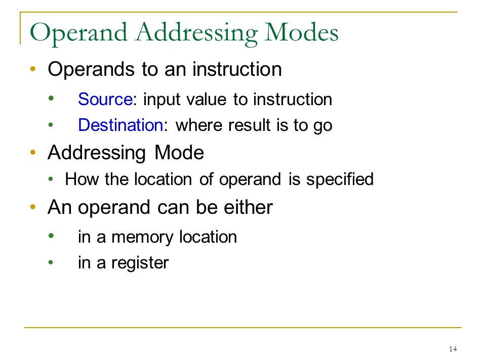 14 Operand Addressing Modes Operands to an instruction Source: input value to instruction Destination: where result is to go Addressing Mode How the location of operand is specified An operand can be either in a memory location in a register